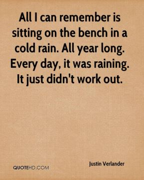 Justin Verlander  - All I can remember is sitting on the bench in a cold rain. All year long. Every day, it was raining. It just didn't work out.