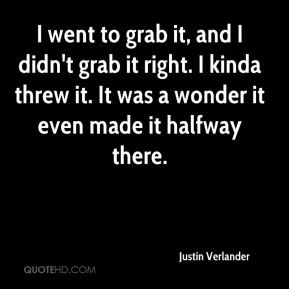 Justin Verlander  - I went to grab it, and I didn't grab it right. I kinda threw it. It was a wonder it even made it halfway there.