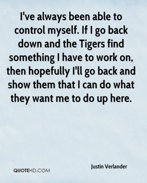 Justin Verlander  - I've always been able to control myself. If I go back down and the Tigers find something I have to work on, then hopefully I'll go back and show them that I can do what they want me to do up here.