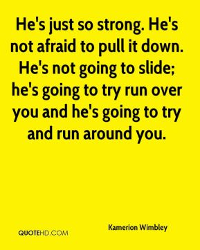 He's just so strong. He's not afraid to pull it down. He's not going to slide; he's going to try run over you and he's going to try and run around you.
