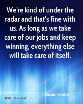 We're kind of under the radar and that's fine with us. As long as we take care of our jobs and keep winning, everything else will take care of itself.