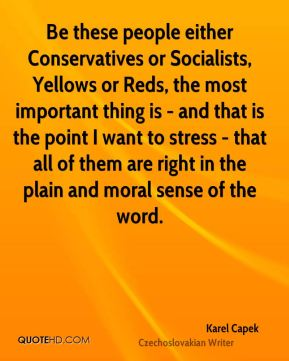 Be these people either Conservatives or Socialists, Yellows or Reds, the most important thing is - and that is the point I want to stress - that all of them are right in the plain and moral sense of the word.