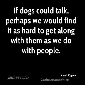 If dogs could talk, perhaps we would find it as hard to get along with them as we do with people.