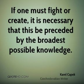 Karel Capek - If one must fight or create, it is necessary that this be preceded by the broadest possible knowledge.