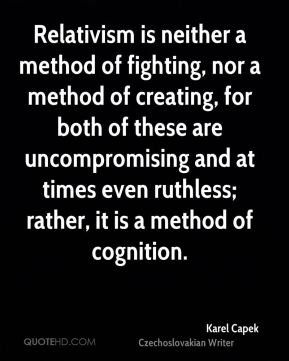 Karel Capek - Relativism is neither a method of fighting, nor a method of creating, for both of these are uncompromising and at times even ruthless; rather, it is a method of cognition.