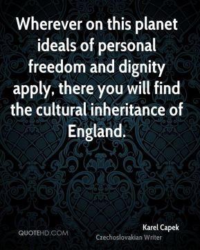 Karel Capek - Wherever on this planet ideals of personal freedom and dignity apply, there you will find the cultural inheritance of England.