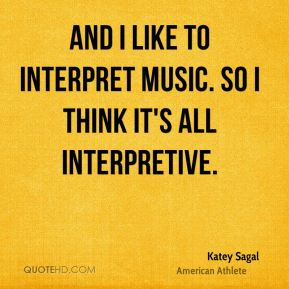 And I like to interpret music. So I think it's all interpretive.