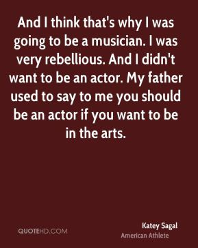 And I think that's why I was going to be a musician. I was very rebellious. And I didn't want to be an actor. My father used to say to me you should be an actor if you want to be in the arts.