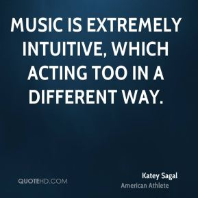 Music is extremely intuitive, which acting too in a different way.
