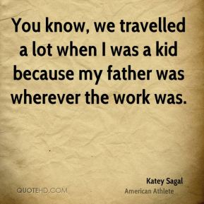 You know, we travelled a lot when I was a kid because my father was wherever the work was.