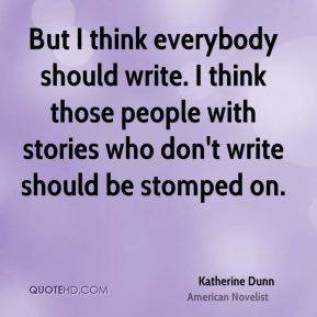 But I think everybody should write. I think those people with stories who don't write should be stomped on.