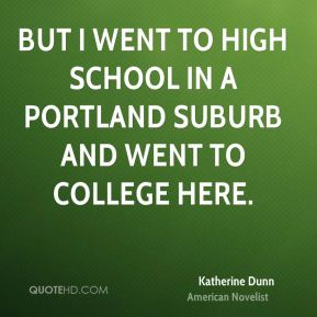 Katherine Dunn - But I went to high school in a Portland suburb and went to college here.