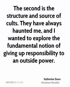 Katherine Dunn - The second is the structure and source of cults. They have always haunted me, and I wanted to explore the fundamental notion of giving up responsibility to an outside power.