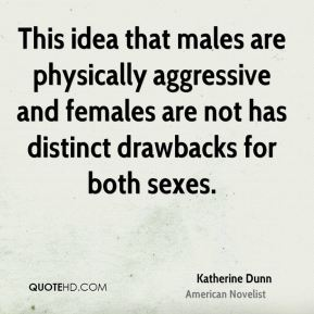 Katherine Dunn - This idea that males are physically aggressive and females are not has distinct drawbacks for both sexes.
