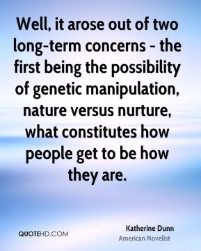 Katherine Dunn - Well, it arose out of two long-term concerns - the first being the possibility of genetic manipulation, nature versus nurture, what constitutes how people get to be how they are.