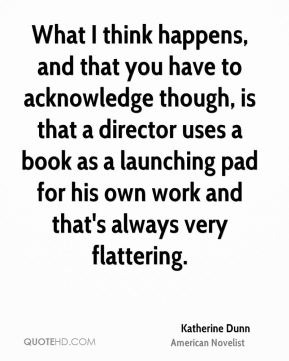Katherine Dunn - What I think happens, and that you have to acknowledge though, is that a director uses a book as a launching pad for his own work and that's always very flattering.