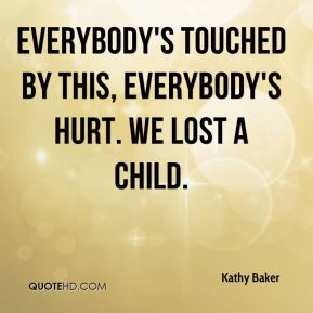 Everybody's touched by this, everybody's hurt. We lost a child.