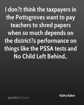 Kathy Baker  - I don?t think the taxpayers in the Pottsgroves want to pay teachers to shred papers when so much depends on the district?s performance on things like the PSSA tests and No Child Left Behind.
