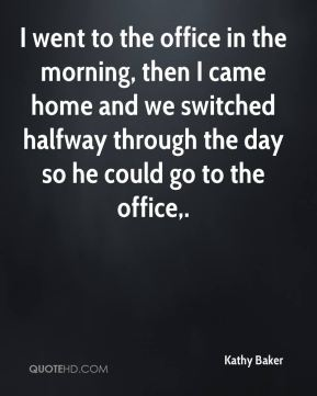 Kathy Baker  - I went to the office in the morning, then I came home and we switched halfway through the day so he could go to the office.