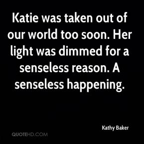 Kathy Baker  - Katie was taken out of our world too soon. Her light was dimmed for a senseless reason. A senseless happening.