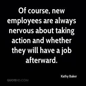 Kathy Baker  - Of course, new employees are always nervous about taking action and whether they will have a job afterward.