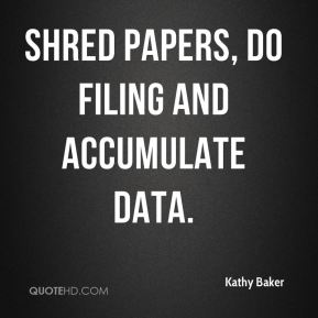 Kathy Baker  - shred papers, do filing and accumulate data.