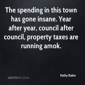 Kathy Baker  - The spending in this town has gone insane. Year after year, council after council, property taxes are running amok.