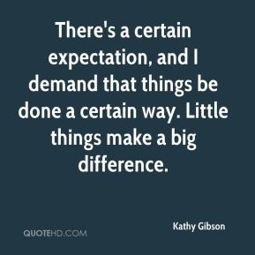 Kathy Gibson  - There's a certain expectation, and I demand that things be done a certain way. Little things make a big difference.