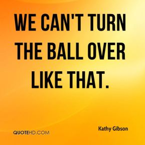 Kathy Gibson  - We can't turn the ball over like that.