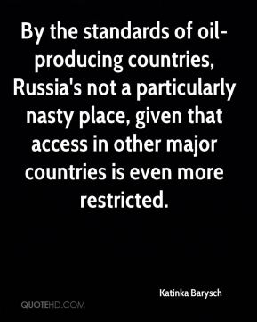 Katinka Barysch  - By the standards of oil-producing countries, Russia's not a particularly nasty place, given that access in other major countries is even more restricted.
