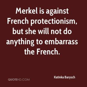 Katinka Barysch  - Merkel is against French protectionism, but she will not do anything to embarrass the French.