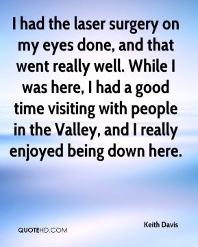 Keith Davis  - I had the laser surgery on my eyes done, and that went really well. While I was here, I had a good time visiting with people in the Valley, and I really enjoyed being down here.