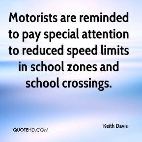Keith Davis  - Motorists are reminded to pay special attention to reduced speed limits in school zones and school crossings.