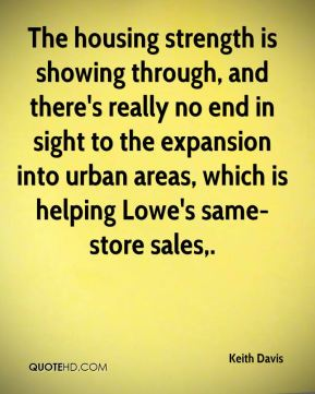 Keith Davis  - The housing strength is showing through, and there's really no end in sight to the expansion into urban areas, which is helping Lowe's same-store sales.