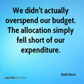 Keith Davis  - We didn't actually overspend our budget. The allocation simply fell short of our expenditure.