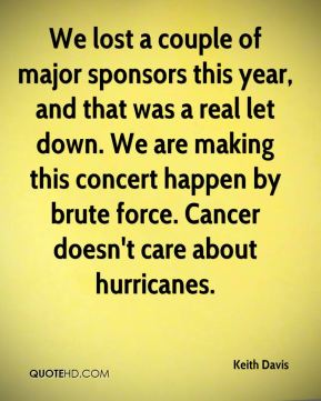 Keith Davis  - We lost a couple of major sponsors this year, and that was a real let down. We are making this concert happen by brute force. Cancer doesn't care about hurricanes.