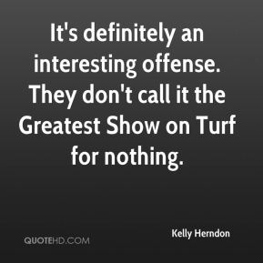 Kelly Herndon  - It's definitely an interesting offense. They don't call it the Greatest Show on Turf for nothing.