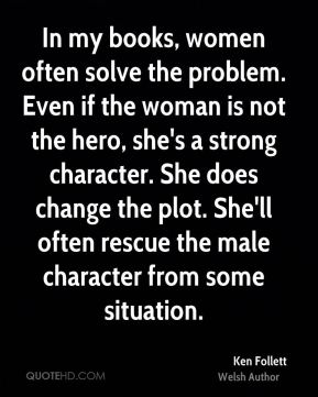 Ken Follett - In my books, women often solve the problem. Even if the woman is not the hero, she's a strong character. She does change the plot. She'll often rescue the male character from some situation.