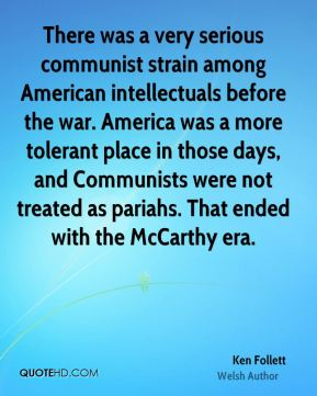 Ken Follett - There was a very serious communist strain among American intellectuals before the war. America was a more tolerant place in those days, and Communists were not treated as pariahs. That ended with the McCarthy era.