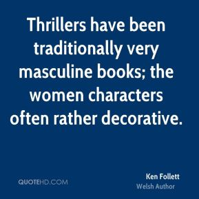 Ken Follett - Thrillers have been traditionally very masculine books; the women characters often rather decorative.