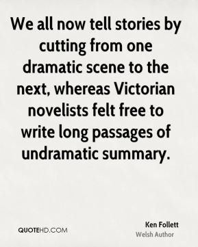 We all now tell stories by cutting from one dramatic scene to the next, whereas Victorian novelists felt free to write long passages of undramatic summary.