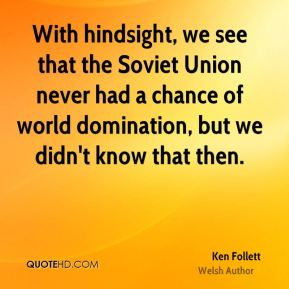 With hindsight, we see that the Soviet Union never had a chance of world domination, but we didn't know that then.