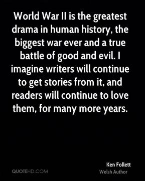World War II is the greatest drama in human history, the biggest war ever and a true battle of good and evil. I imagine writers will continue to get stories from it, and readers will continue to love them, for many more years.