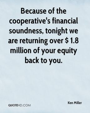 Ken Miller  - Because of the cooperative's financial soundness, tonight we are returning over $ 1.8 million of your equity back to you.