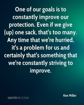 Ken Miller  - One of our goals is to constantly improve our protection. Even if we give (up) one sack, that's too many. Any time that we're hurried, it's a problem for us and certainly that's something that we're constantly striving to improve.