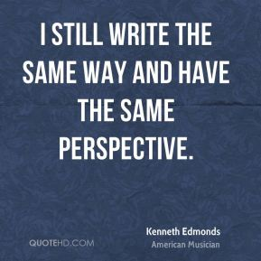Kenneth Edmonds - I still write the same way and have the same perspective.