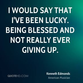 Kenneth Edmonds - I would say that I've been lucky. Being blessed and not really ever giving up.