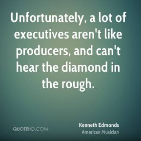 Kenneth Edmonds - Unfortunately, a lot of executives aren't like producers, and can't hear the diamond in the rough.