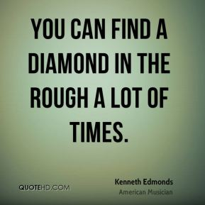 Kenneth Edmonds - You can find a diamond in the rough a lot of times.