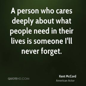 Kent McCord - A person who cares deeply about what people need in their lives is someone I'll never forget.